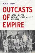 Outcasts of Empire: Japan's Rule on Taiwan's savage Border, 1874-1945