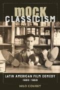 Mock Classicism: Latin American Film Comedy, 1930-1960