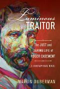 Luminous Traitor The Just & Daring Life of Roger Casement a Biographical Novel