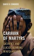 Caravan of Martyrs: Sacrifice and Suicide Bombing in Afghanistan