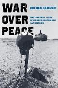 War over Peace One Hundred Years of Israels Militaristic Nationalism
