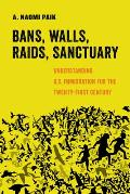 Bans Walls Raids Sanctuary Understanding US Immigration for the Twenty First Century