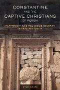 Constantine and the Captive Christians of Persia, Volume 57: Martyrdom and Religious Identity in Late Antiquity