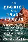 Promise of the Grand Canyon John Wesley Powells Perilous Journey & His Vision for the American West