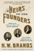Heirs of the Founders: Henry Clay, John Calhoun and Daniel Webster, the Second Generation of American Giants