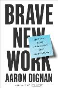Brave New Work Are You Ready to Reinvent Your Organization