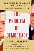 Problem of Democracy The Presidents Adams Confront the Cult of Personality