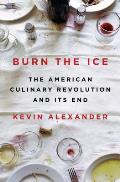 Burn the Ice The American Culinary Revolution & Its End