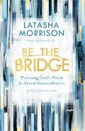Be the Bridge Pursuing Gods Heart for Racial Reconciliation