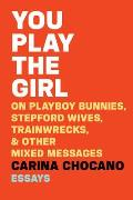 You Play the Girl: On Playboy Bunnies, Stepford Wives, Train Wrecks, and Other Mixed Messages
