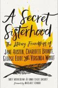 Secret Sisterhood The Literary Friendships of Jane Austen Charlotte Bronte George Eliot & Virginia Woolf