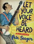 Let Your Voice Be Heard The Life & Times of Pete Seeger