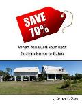 Save 70% When You Build Your Next Custom Home or Cabin