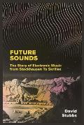 Future Sounds The Story of Electronic Music from Stockhausen to Skrillex