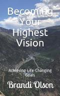 Becoming Your Highest Vision: Achieving Life-Changing Goals