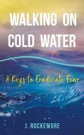 Walking On Cold Water: 8 Keys to Eradicate Fear