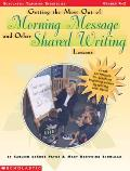 Getting the Most Out of Morning Message & Other Shared Writing Lessons Great Techniques for Teaching Beginning Writers by Writing with Them