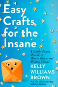 Easy Crafts for the Insane A Mostly Funny Memoir of Mental Illness & Making Things