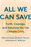 All We Can Save: Truth, Courage. and Solutions for the Climate Crisis