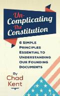 Un-Complicating the Constitution: 6 Simple Principles Essential to Understanding our Founding Documents