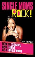 Single Moms Rock!: How to Survive and Thrive as a Single Mom