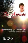 Be Aware: For Your Awakening Consciousness - How to Transform Your Life