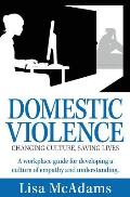Domestic Violence Changing Culture Saving Lives: A Workplace Guide for Developing a Culture of Empathy and Understanding