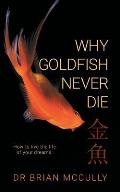 Why Goldfish Never Die: How to live the life of your dreams.
