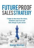 Future Proof Sales Strategy: 7 Steps to Rise Above the Chaos, and Transform Your Team and Take Charge of Your Career