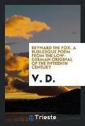 Reynard the Fox. a Burlesque Poem from the Low-German Original of the Fifteenth Century