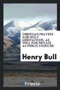 Christian Prayers and Holy Meditations, as Well for Private as Public Exercise.