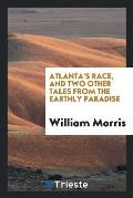 Atlanta's Race, and Two Other Tales from the Earthly Paradise