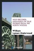 Wild Brother; Strangest of True Stories from the North Woods