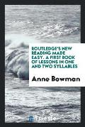 Routledge's New Reading Made Easy. a First Book of Lessons in One and Two Syllables