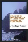 Little Speeches. Being a Collection of a Dozen Short Addresses on Various Topics