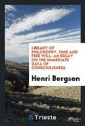 Library of Philosophy. Time and Free Will: An Essay on the Immediate Data of Consciousness