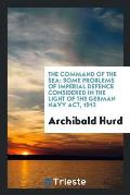 The Command of the Sea: Some Problems of Imperial Defence Considered in the Light of the German Navy Act, 1912