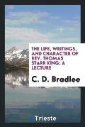 The Life, Writings, and Character of Rev. Thomas Starr King: A Lecture