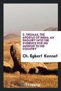 S. Thomas, the Apostle of India: An Enquiry Into the Evidence for His Mission to His Country