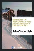 Simplicity in Preaching, a Few Short Hints on a Great Subject
