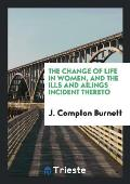 The Change of Life in Women, and the Ills and Ailings Incident Thereto
