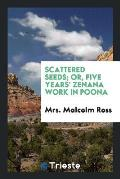 Scattered Seeds; Or, Five Years' Zenana Work in Poona