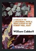 A Legacy to Labourers; With a Dedication to Sir Robert Peel, Bart