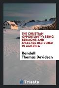 The Christian Opportunity: Being Sermons and Speeches Delivered in America