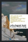 The Law of Land Transfer by Registration of Title Under the Land Transfer Acts 1875 & 1897