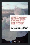 The International Scientific Series. Mind and Body. the Theories of Their Relation