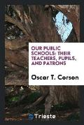 Our Public Schools: Their Teachers, Pupils, and Patrons