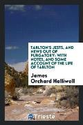 Tarlton's Jests, and News Out of Purgatory; With Notes, and Some Account of the Life of Tarlton