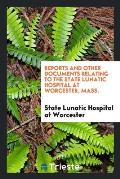Reports and Other Documents Relating to the State Lunatic Hospital at Worcester, Mass.