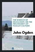 The Science of Education: Or the Philosophy of Human Culture